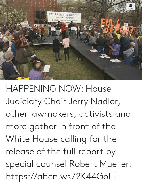 White House: bc  NEWS  RELEASE THE REPORT  #RELEASETHEREPORT  FUL  Ei HAPPENING NOW: House Judiciary Chair Jerry Nadler, other lawmakers, activists and more gather in front of the White House calling for the release of the full report by special counsel Robert Mueller. https://abcn.ws/2K44GoH