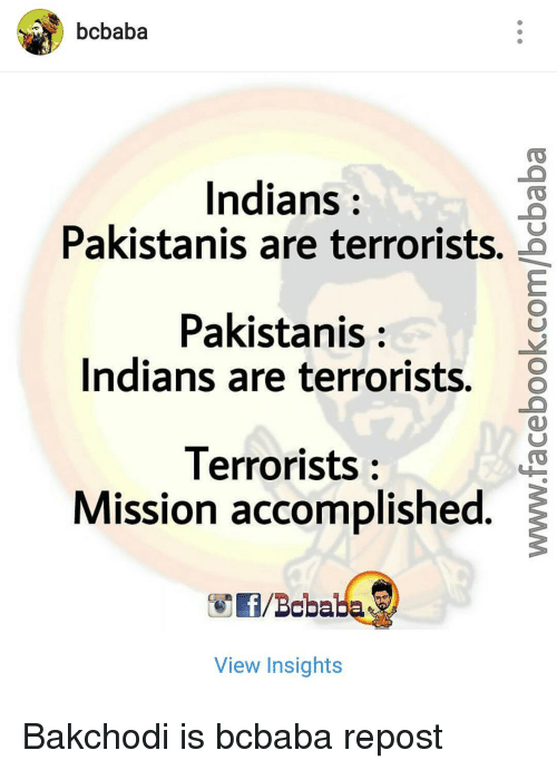 Memes, Indian, and Pakistani: bcbaba  Indians  Pakistanis are terrorists.  Pakistanis  Indians are terrorists.  8  Terrorists  Mission accomplished  f/Bcbaba  View Insights Bakchodi is bcbaba repost