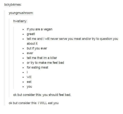 You Should Feel Bad: bckyb4rnes:  youngmushroom:  hwatlarry  if you are a vegan  great!  tell me and i will never serve you meat and/or try to question you  about it  but if you ever  ever  tell me that im a killer  or try to make me feel bad  for eating meat  will  eat  you  ok but consider this: you should feel bad.  ok but consider this: i WILL eat you