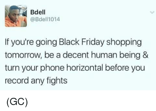 Black Friday, Friday, and Memes: Bdell  @Bdeli1014  If you're going Black Friday shopping  tomorrow, be a decent human being &  turn your phone horizontal before you  record any fights (GC)