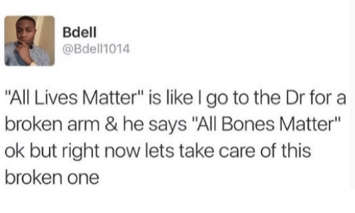 """All Lives Matter: Bdell  @Bdell1014  """"All Lives Matter"""" is like I go to the Dr for a  broken arm & he says """"All Bones Matter""""  ok but right now lets take care of this  broken one"""