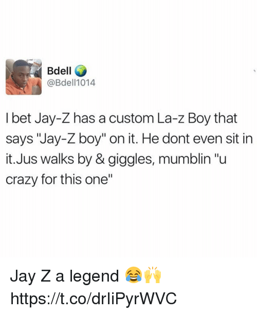 """Crazy, I Bet, and Jay: Bdell  @Bdell1014  I bet Jay-Z has a custom La-z Boy that  says """"Jay-Z boy"""" on it. He dont even sit in  it.Jus walks by & giggles, mumblin """"u  crazy for this one"""" Jay Z a legend 😂🙌 https://t.co/drIiPyrWVC"""