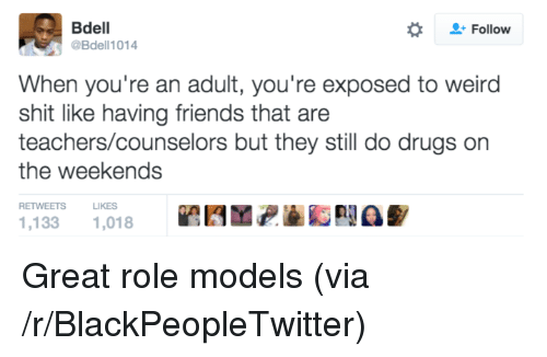 Blackpeopletwitter, Drugs, and Friends: Bdell  Follow  Bdell1014  When you're an adult, you're exposed to weird  shit like having friends that are  teachers/counselors but they still do drugs on  the weekends  RETWEETSLIKES  1,133 1,018 PA <p>Great role models (via /r/BlackPeopleTwitter)</p>