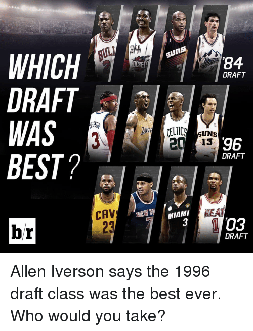 Celtic: BDI  WHICH  DRAFT  WAS  BEST?  CAV  br  84  DRAFT  CELTIC  SUNS  96  13 20 DRAFT  HEAT  MIAMI  03  DRAFT Allen Iverson says the 1996 draft class was the best ever. Who would you take?