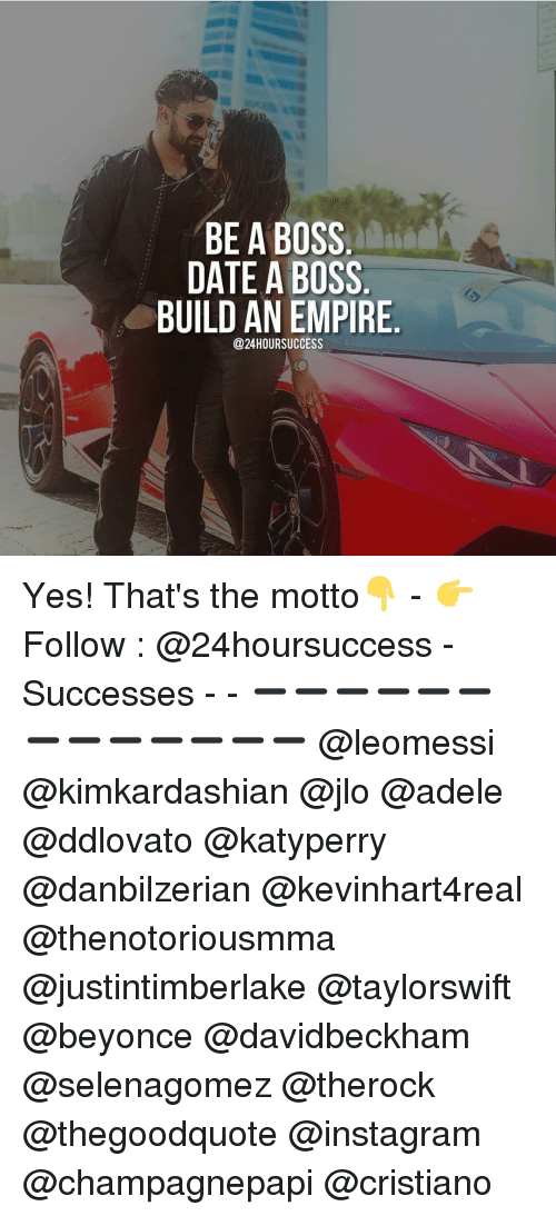 empirical: BE A BOSS  DATE A BOSS  BUILD AN EMPIRE  @24HOURSUCCESS Yes! That's the motto👇 - 👉 Follow : @24hoursuccess - Successes - - ➖➖➖➖➖➖➖➖➖➖➖➖➖ @leomessi @kimkardashian @jlo @adele @ddlovato @katyperry @danbilzerian @kevinhart4real @thenotoriousmma @justintimberlake @taylorswift @beyonce @davidbeckham @selenagomez @therock @thegoodquote @instagram @champagnepapi @cristiano