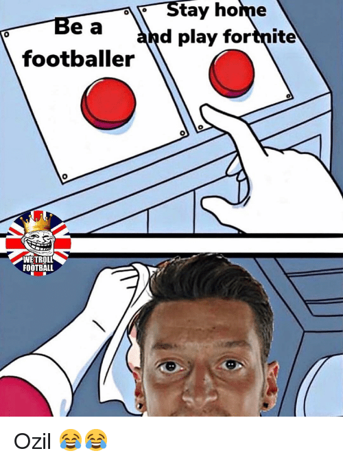 ozil: Be a  footballer  Stay home  and play fortnite  0  WETROLL  FOOTBALL Ozil 😂😂