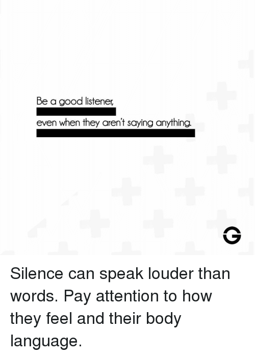 listener: Be a good listener,  even when they aren't saying anything. Silence can speak louder than words. Pay attention to how they feel and their body language.