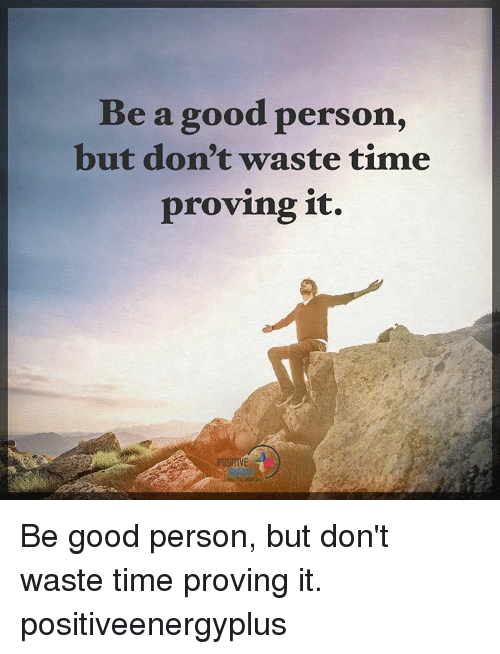 Memes, 🤖, and Personal: Be a good person,  but don't waste time  proving it. Be good person, but don't waste time proving it. positiveenergyplus