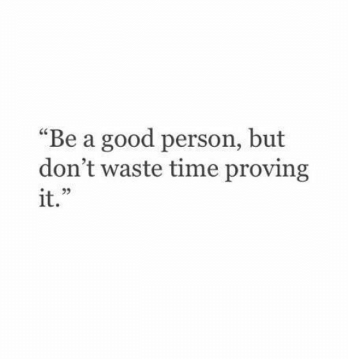 """Proving: """"Be a good person, but  don't waste time proving  it.  L 2"""