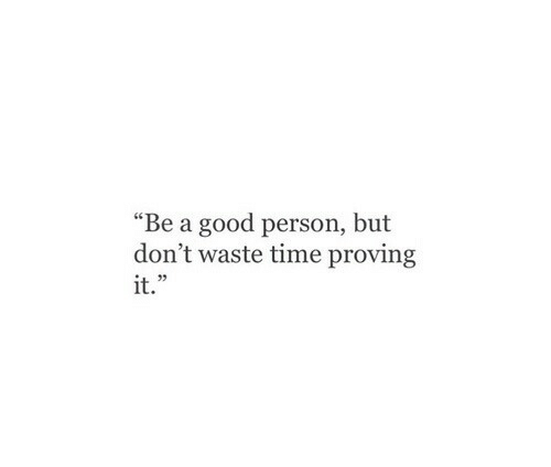 """Proving: """"Be a good person, but  don't waste time proving  it.""""  35"""