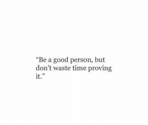 """Proving: """"Be a good person, but  don't waste time proving  it."""