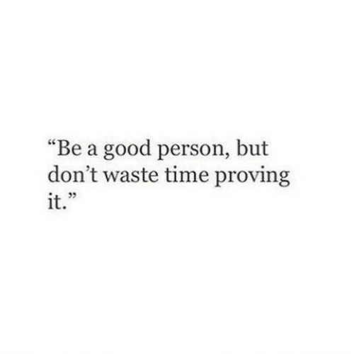 """Proving: """"Be a good person, but  don't waste time proving  it."""""""