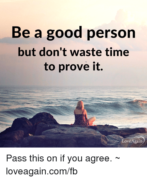 Memes, Love Again, and 🤖: Be a good person  but don't waste time  to prove it.  Love Again Pass this on if you agree. ~ loveagain.com/fb