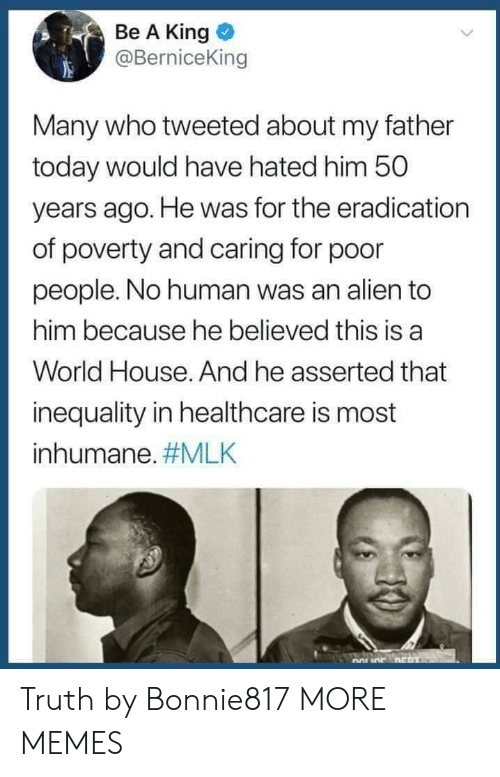 mlk: Be A King  @BerniceKin  Many who tweeted about my father  today would have hated him 50  years ago. He was for the eradication  of poverty and caring for poor  people. No human was an alien to  him because he believed this is a  World House. And he asserted that  inequality in healthcare is most  inhumane. Truth by Bonnie817 MORE MEMES