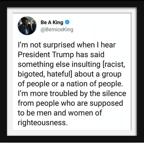 Righteousness: Be A King  @BerniceKing  I'm not surprised when I hear  President Trump has said  something else insulting [racist,  bigoted, hateful] about a group  of people or a nation of people.  I'm more troubled by the silence  from people who are supposed  to be men and women of  righteousness.