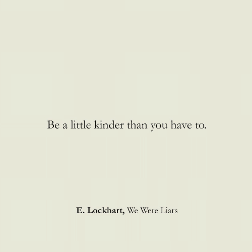 liars: Be a  little kinder than you have to.  E. Lockhart, We Were Liars
