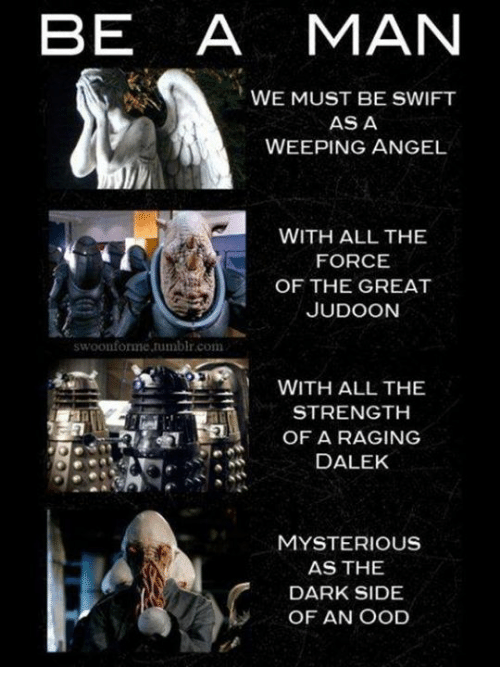 Swifting: BE A MAN  WE MUST BE SWIFT  AS A  WEEPING ANGEL  WITH ALL THE  FORCE  OF THE GREAT  JUDOON  swoonforme.tumblr.com  WITH ALL THE  STRENGTH  OF A RAGING  DALEK  JA  MYSTERIOUS  AS THE  DARK SIDE  OF AN OOD