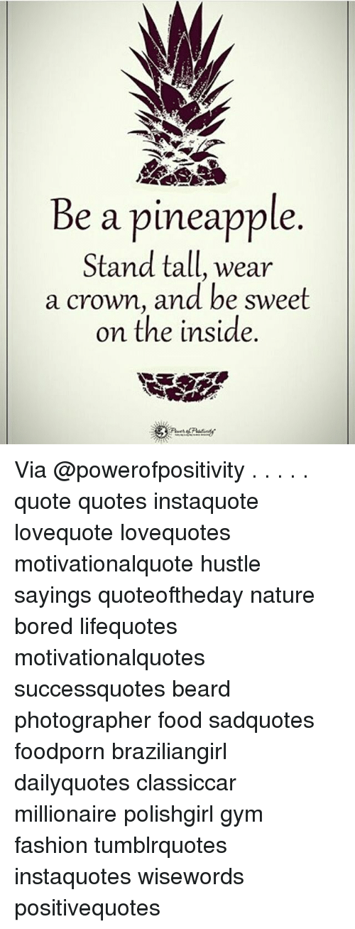 Beard, Bored, and Fashion: Be a pineapple  Stand tall, wear  a crown, and be sweet  on the inside Via @powerofpositivity . . . . . quote quotes instaquote lovequote lovequotes motivationalquote hustle sayings quoteoftheday nature bored lifequotes motivationalquotes successquotes beard photographer food sadquotes foodporn braziliangirl dailyquotes classiccar millionaire polishgirl gym fashion tumblrquotes instaquotes wisewords positivequotes