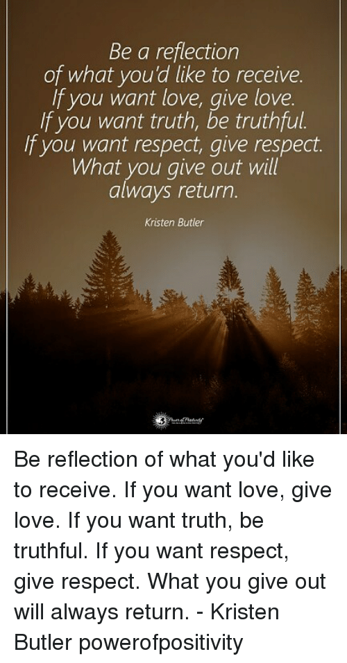 Butlers: Be a reflection  of what you'd like to receive.  If you want love, give love  If you want truth, be truthful.  If you want respect, give respect.  What you give out will  always return  Kristen Butler Be reflection of what you'd like to receive. If you want love, give love. If you want truth, be truthful. If you want respect, give respect. What you give out will always return. - Kristen Butler powerofpositivity