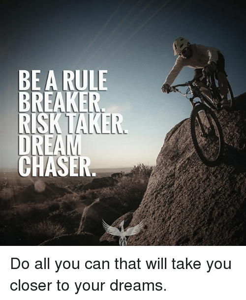 Memes, Dream Chasers, and Dreams: BE A RULE  BREAKER  RISK TAKER  DREAM  CHASER Do all you can that will take you closer to your dreams.