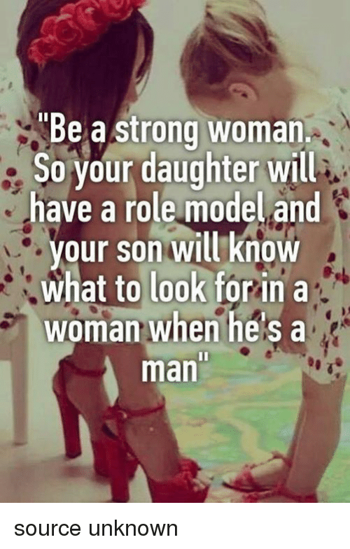 Memes, Strong, and A Strong Woman: Be a strong woman.  So your daughter will  have a role model and  our son will know  what to look forin a  woman when he's a  man source unknown