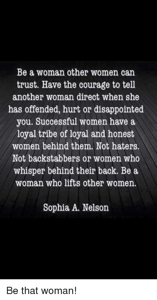 disappoint: Be a woman other women can  trust. Have the courage to tell  another woman direct when she  has offended, hurt or disappointed  you. Successful women have a  loyal tribe of loyal and honest  women behind them. Not haters.  Not backstabbers or women who  whisper behind their back. Be a  woman who lifts other women.  Sophia A. Nelson Be that woman!