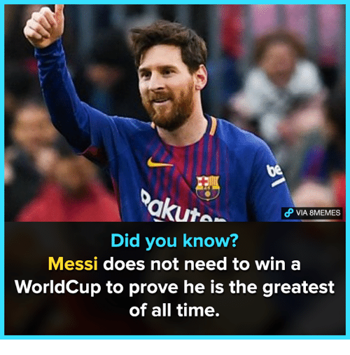 Memes, Messi, and Time: be  akute-  VIA 8MEMES  Did you know?  Messi does not need to win a  WorldCup to prove he is the greatest  of all time.