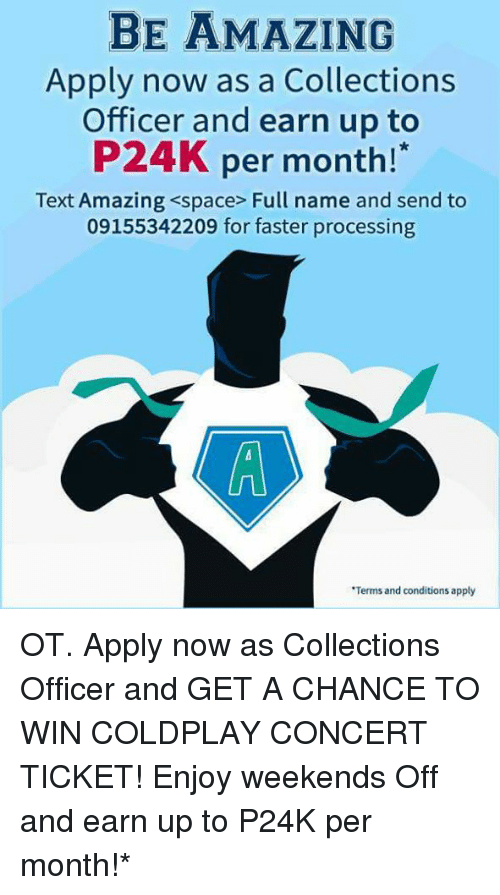 coldplay concert: BE AMAZING  Apply now as a Collections  Officer and earn up to  P24K per month!  Text Amazing <space Full name and send to  09155342209 for faster processing  *Terms and conditions apply OT.  Apply now as Collections Officer and GET A CHANCE TO WIN COLDPLAY CONCERT TICKET! Enjoy weekends Off and earn up to P24K per month!*