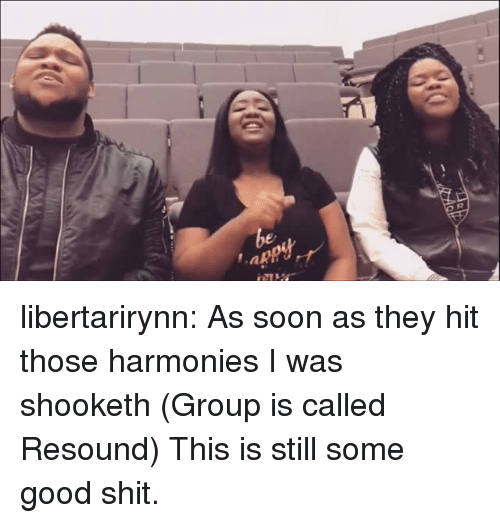 Shit, Soon..., and Tumblr: be  aR libertarirynn:  As soon as they hit those harmonies I was shooketh  (Group is called Resound)  This is still some good shit.