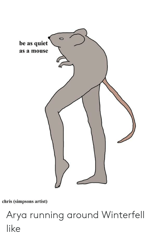 Chris Simpsons: be as quiet  as a mouse  chris (simpsons artist) Arya running around Winterfell like