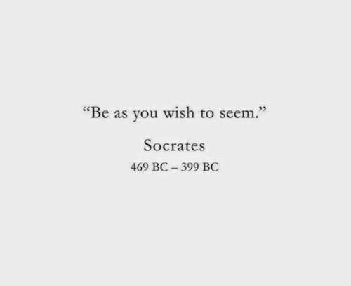 "Socrates: ""Be as you wish to seem.""  Socrates  469 BC 399 BC"