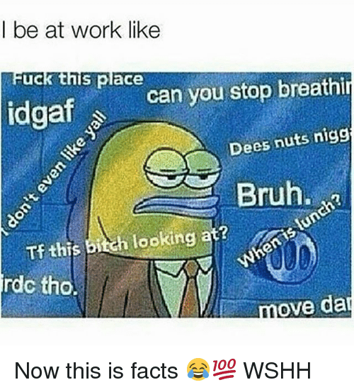 Bitch, Bruh, and Facts: be at work like  uck this place  stop breathi  idgaf s can you Dees nuts nigg  Bruh.  Tf this bitch looking at?  rdc tho.  move da Now this is facts 😂💯 WSHH