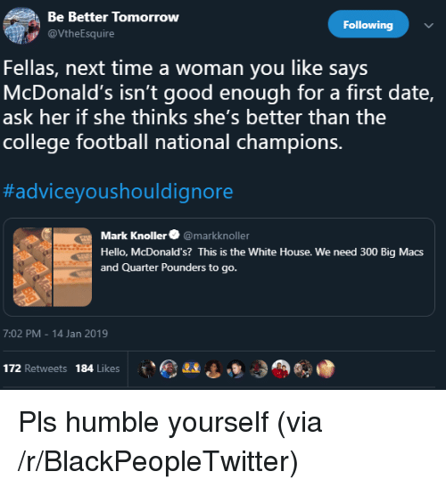 College football: Be Better Tomorrow  Following  VtheEsquire  Fellas, next time a woman you like says  McDonald's isn't good enough for a first date,  ask her if she thinks she's better than the  college football national champions.  #adviceyoushouldignore  Mark Knoller@markknoller  Hello, McDonald's? This is the White House. We need 300 Big Macs  and Quarter Pounders to go.  7:02 PM-14 Jan 2019  172 Retweets 184 Likes Pls humble yourself (via /r/BlackPeopleTwitter)