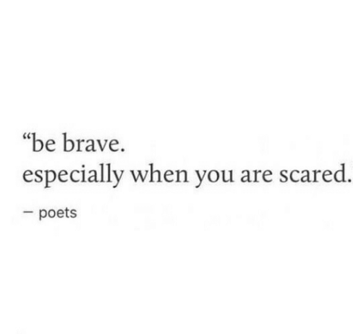 """Be Brave: """"be brave.  especially when you are scared.  poets"""