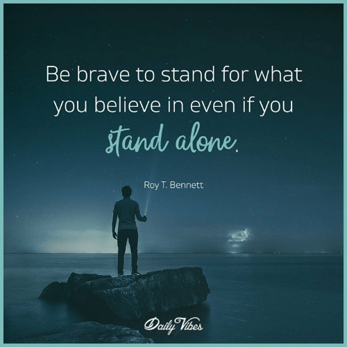 Be Brave: Be brave to stand for what  you believe in even if you  and alone  Roy T. Bennett