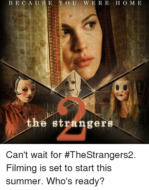 the strangers: BE C A US Y O U W E R E H O M E  the strangers Can't wait for #TheStrangers2. Filming is set to start this summer. Who's ready?