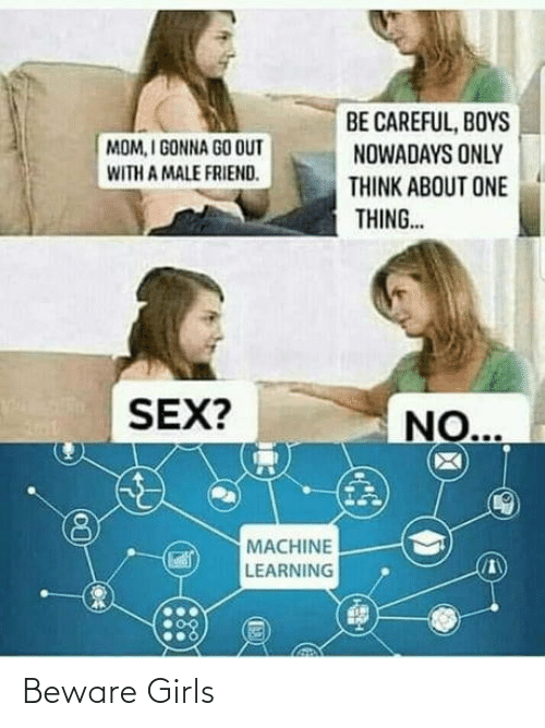 Be Careful: BE CAREFUL, BOYS  NOWADAYS ONLY  MOM, I GONNA GO OUT  WITH A MALE FRIEND.  THINK ABOUT ONE  THING..  SEX?  NO...  MACHINE  LEARNING Beware Girls
