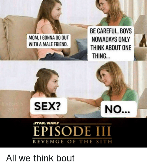 starwars: BE CAREFUL, BOYS  NOWADAYS ONLY  THINK ABOUT ONE  THING..  MOM, I GONNA GO OUT  WITH A MALE FRIEND.  SEX?  STARWARS  EPISODE III  REVENGE OF THE SITH All we think bout