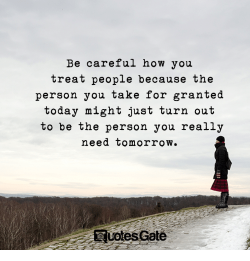 take for granted: Be careful how you  treat people because the  person you take for granted  today might just turn out  to be the person you really  need tomorrow.  UotesGate