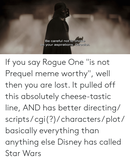 """Be Careful Not To Choke On Your Aspirations: Be careful not to choke  on your aspirations, Director. If you say Rogue One """"is not Prequel meme worthy"""", well then you are lost. It pulled off this absolutely cheese-tastic line, AND has better directing/ scripts/ cgi(?)/ characters/ plot/ basically everything than anything else Disney has called Star Wars"""