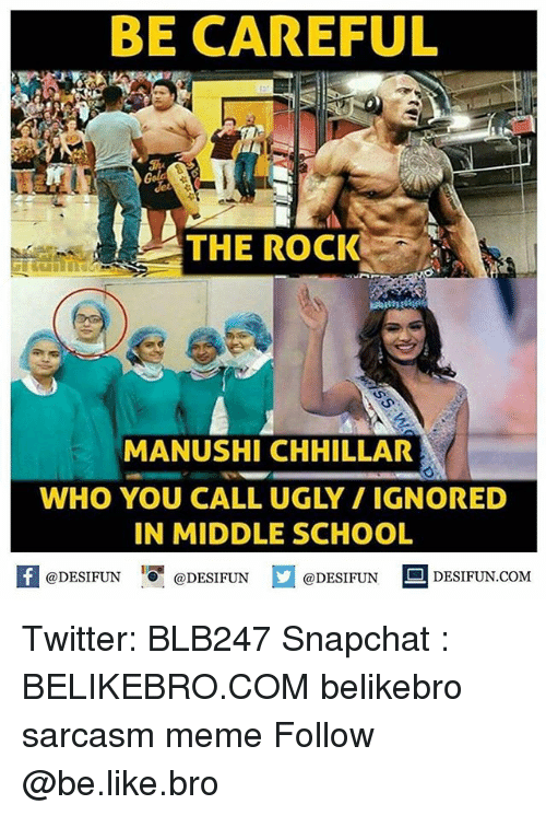 Be Like, Meme, and Memes: BE CAREFUL  THE ROCK  MANUSHI CHHILLAR  WHO YOU CALL UGLY / IGNORED  IN MIDDLE SCHOOL  @DESIFUN@DESIFUN  @DESIFUN - DESIFUN.COM Twitter: BLB247 Snapchat : BELIKEBRO.COM belikebro sarcasm meme Follow @be.like.bro