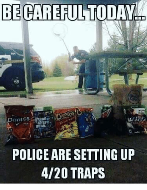Memes, Police, and 4 20: BE  CAREFUL TODAYn  Dorites, Brands  POLICE ARE SETTING UP  4/20 TRAPS