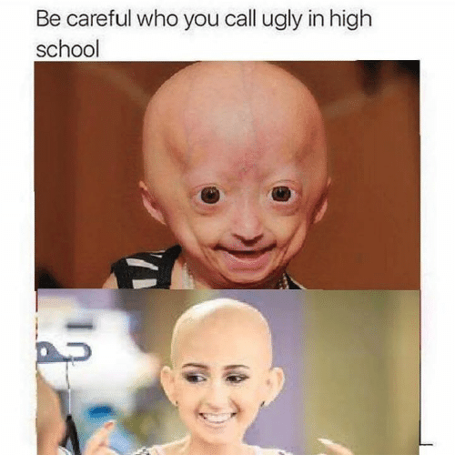School, Ugly, and Be Careful Who You Call Ugly: Be careful who you call ugly in high  school