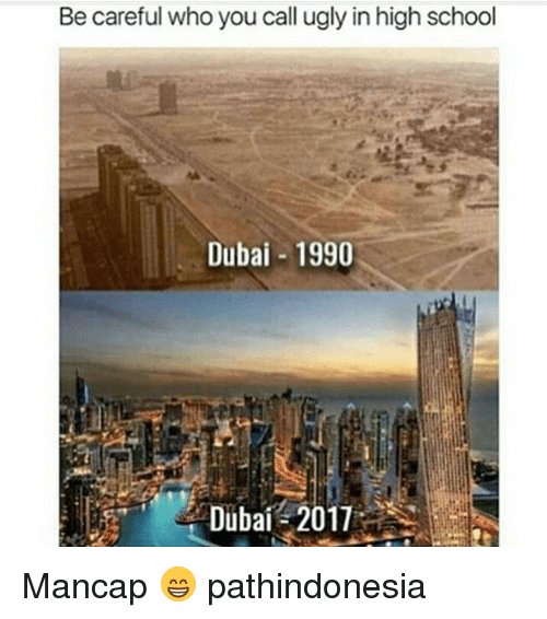 Memes, School, and Ugly: Be careful who you call ugly in high school  Dubai 1990  Dubai 2011 Mancap 😁 pathindonesia