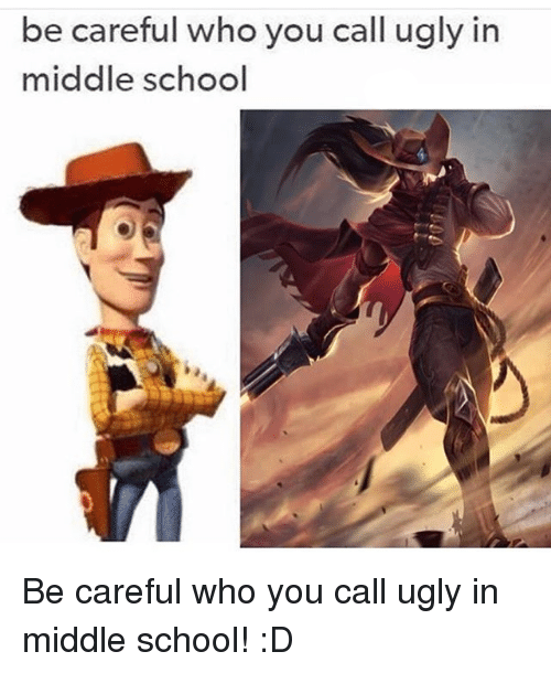 Memes, Be Careful Who You Call Ugly, and Be Careful: be careful who you call ugly in  middle school Be careful who you call ugly in middle school! :D
