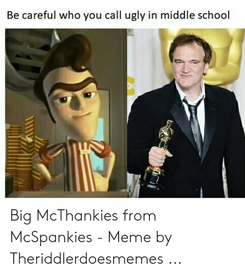 Mcspankies Meme: Be careful who you call ugly in middle school Big McThankies from McSpankies - Meme by Theriddlerdoesmemes ...