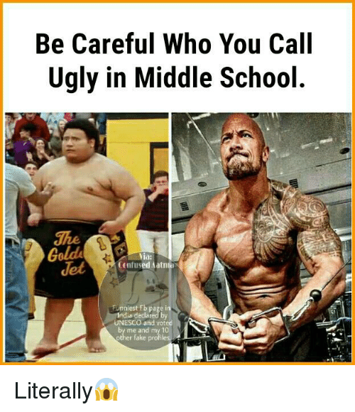 Memes, India, and Be Careful Who You Call Ugly: Be Careful Who You Call  Ugly in Middle School.  Gold  Via:  (infused Aatnio  Funniest Eb page in  India declared by  NESCO and voted  by me and my 10 Literally😱