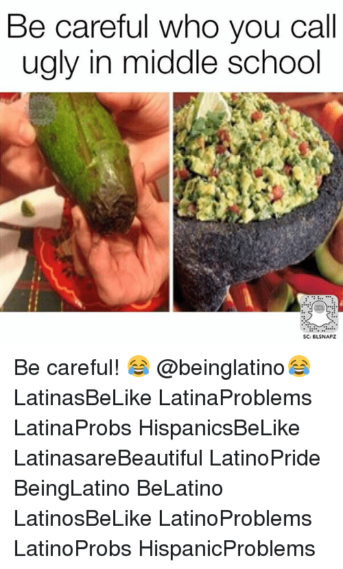 Memes, School, and Ugly: Be careful who you call  ugly in middle school  SC: BLSNAPZ Be careful! 😂 @beinglatino😂 LatinasBeLike LatinaProblems LatinaProbs HispanicsBeLike LatinasareBeautiful LatinoPride BeingLatino BeLatino LatinosBeLike LatinoProblems LatinoProbs HispanicProblems