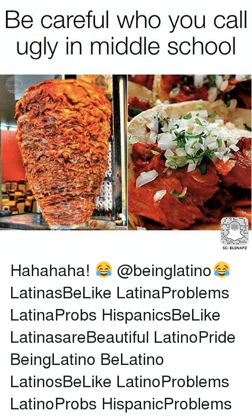 Memes, School, and Ugly: Be careful who you call  ugly in middle school  SC: BLSNAPZ Hahahaha! 😂 @beinglatino😂 LatinasBeLike LatinaProblems LatinaProbs HispanicsBeLike LatinasareBeautiful LatinoPride BeingLatino BeLatino LatinosBeLike LatinoProblems LatinoProbs HispanicProblems