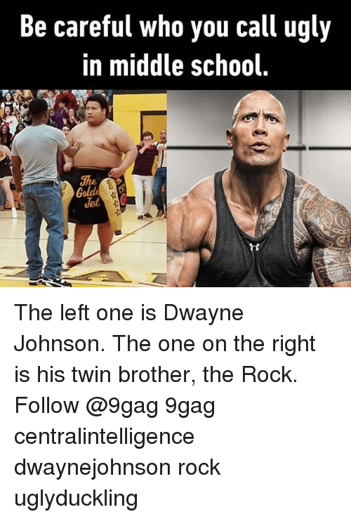 Memes, The Rock, and 🤖: Be careful who you call ugly  in middle school The left one is Dwayne Johnson. The one on the right is his twin brother, the Rock. Follow @9gag 9gag centralintelligence dwaynejohnson rock uglyduckling